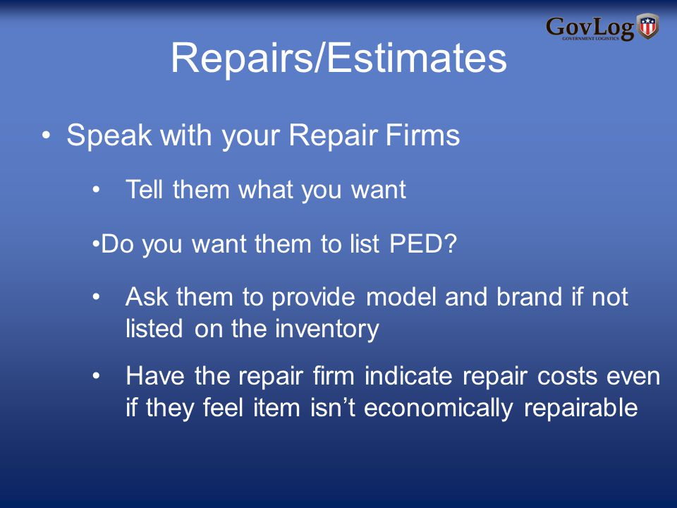 Repairs/Estimates Speak with your Repair Firms Tell them what you want Do you want them to list PED.