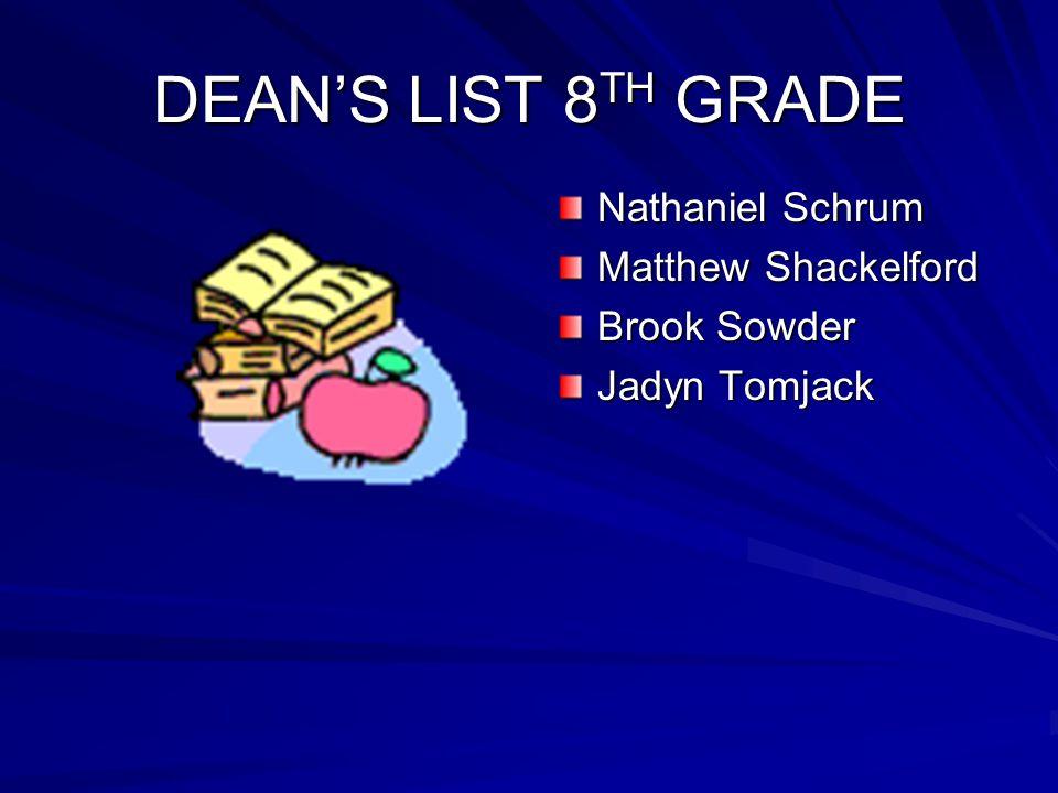 DEAN'S LIST 8 TH GRADE Nathaniel Schrum Matthew Shackelford Brook Sowder Jadyn Tomjack