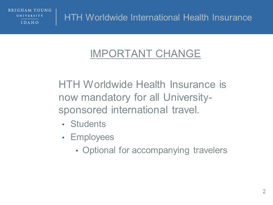 HTH Worldwide International Health Insurance IMPORTANT CHANGE HTH Worldwide Health Insurance is now mandatory for all University- sponsored international travel.