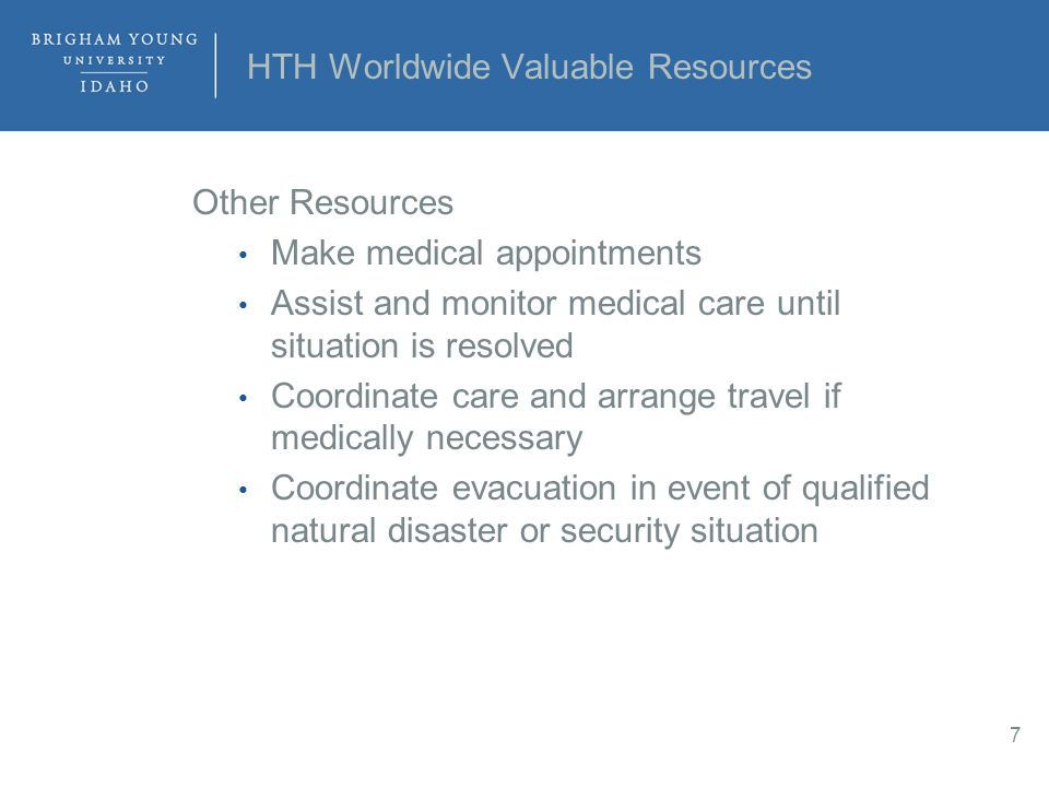 HTH Worldwide Valuable Resources Other Resources Make medical appointments Assist and monitor medical care until situation is resolved Coordinate care