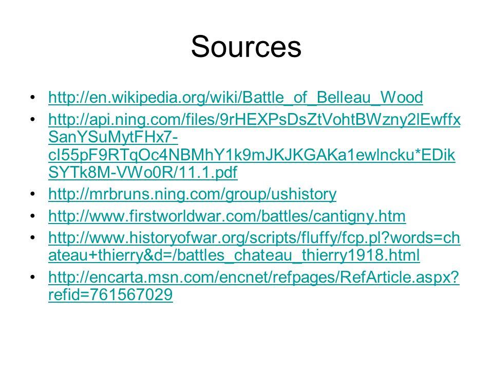 Sources http://en.wikipedia.org/wiki/Battle_of_Belleau_Wood http://api.ning.com/files/9rHEXPsDsZtVohtBWzny2lEwffx SanYSuMytFHx7- cI55pF9RTqOc4NBMhY1k9mJKJKGAKa1ewlncku*EDik SYTk8M-VWo0R/11.1.pdfhttp://api.ning.com/files/9rHEXPsDsZtVohtBWzny2lEwffx SanYSuMytFHx7- cI55pF9RTqOc4NBMhY1k9mJKJKGAKa1ewlncku*EDik SYTk8M-VWo0R/11.1.pdf http://mrbruns.ning.com/group/ushistory http://www.firstworldwar.com/battles/cantigny.htm http://www.historyofwar.org/scripts/fluffy/fcp.pl words=ch ateau+thierry&d=/battles_chateau_thierry1918.htmlhttp://www.historyofwar.org/scripts/fluffy/fcp.pl words=ch ateau+thierry&d=/battles_chateau_thierry1918.html http://encarta.msn.com/encnet/refpages/RefArticle.aspx.