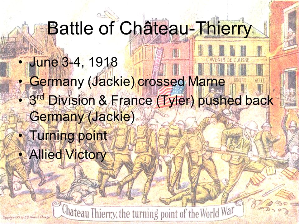 Battle of Château-Thierry June 3-4, 1918 Germany (Jackie) crossed Marne 3 rd Division & France (Tyler) pushed back Germany (Jackie) Turning point Alli