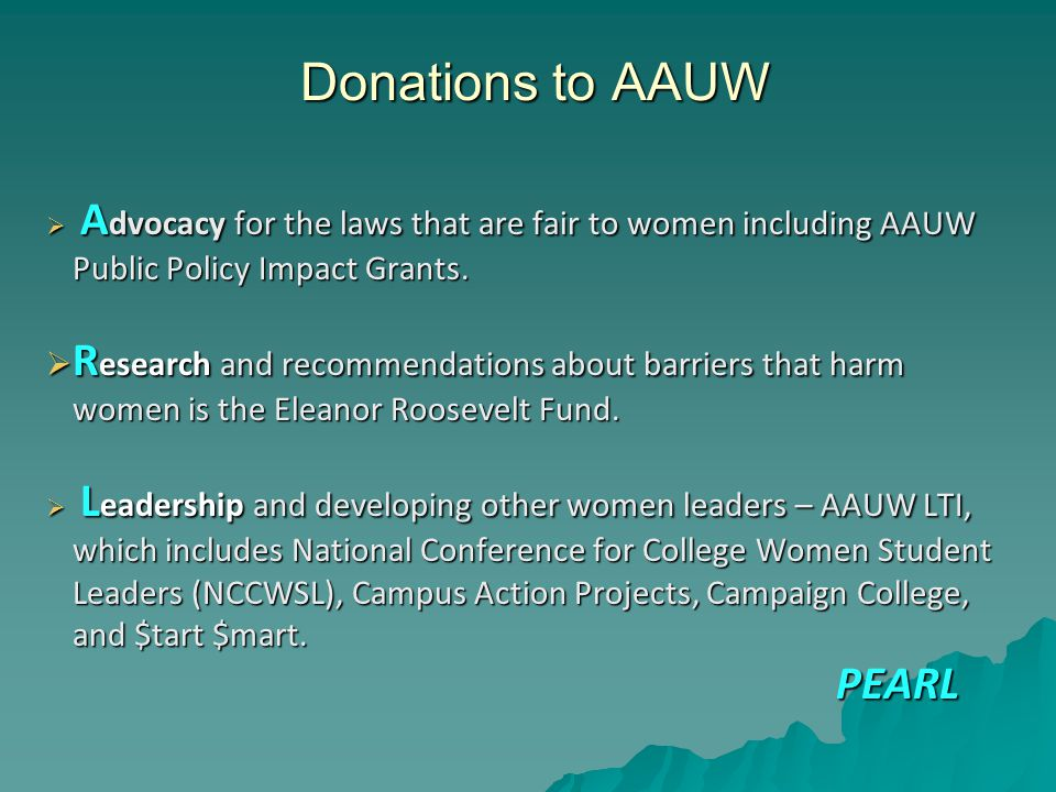 Donations to AAUW  A dvocacy for the laws that are fair to women including AAUW Public Policy Impact Grants.