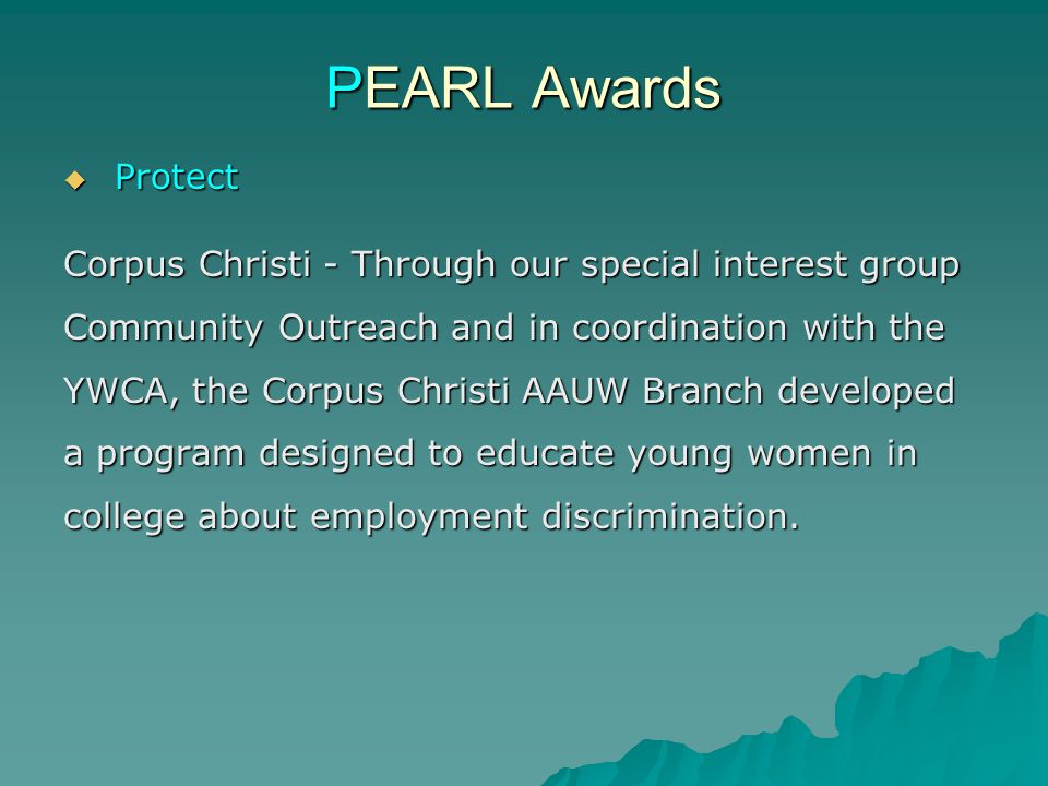 PEARL Awards  Protect Corpus Christi - Through our special interest group Community Outreach and in coordination with the YWCA, the Corpus Christi AAUW Branch developed a program designed to educate young women in college about employment discrimination.