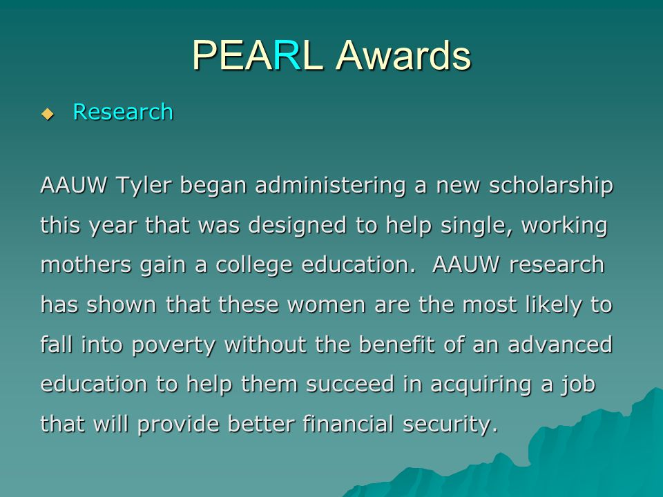 PEARL Awards  Research AAUW Tyler began administering a new scholarship this year that was designed to help single, working mothers gain a college education.