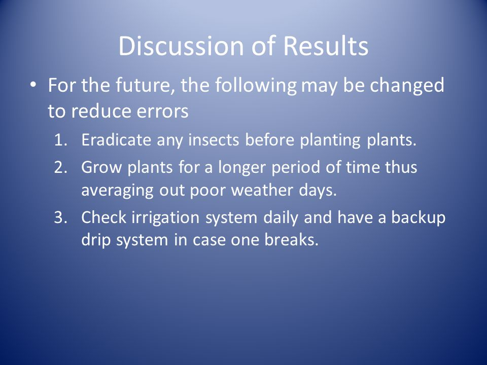 Discussion of Results For the future, the following may be changed to reduce errors 1.Eradicate any insects before planting plants.
