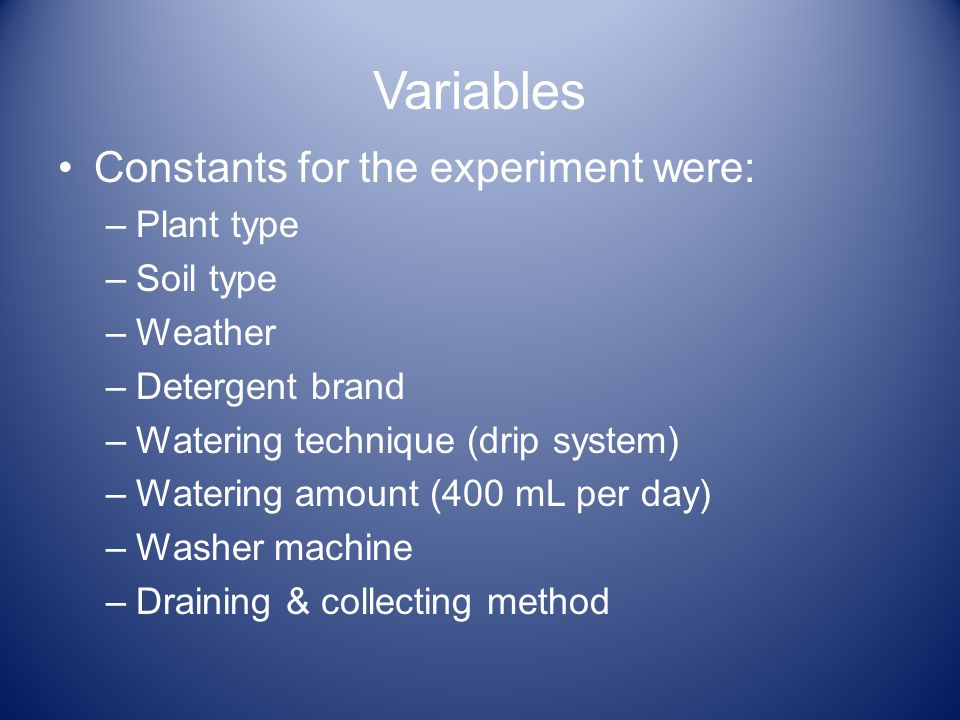 Variables Constants for the experiment were: –Plant type –Soil type –Weather –Detergent brand –Watering technique (drip system) –Watering amount (400 mL per day) –Washer machine –Draining & collecting method