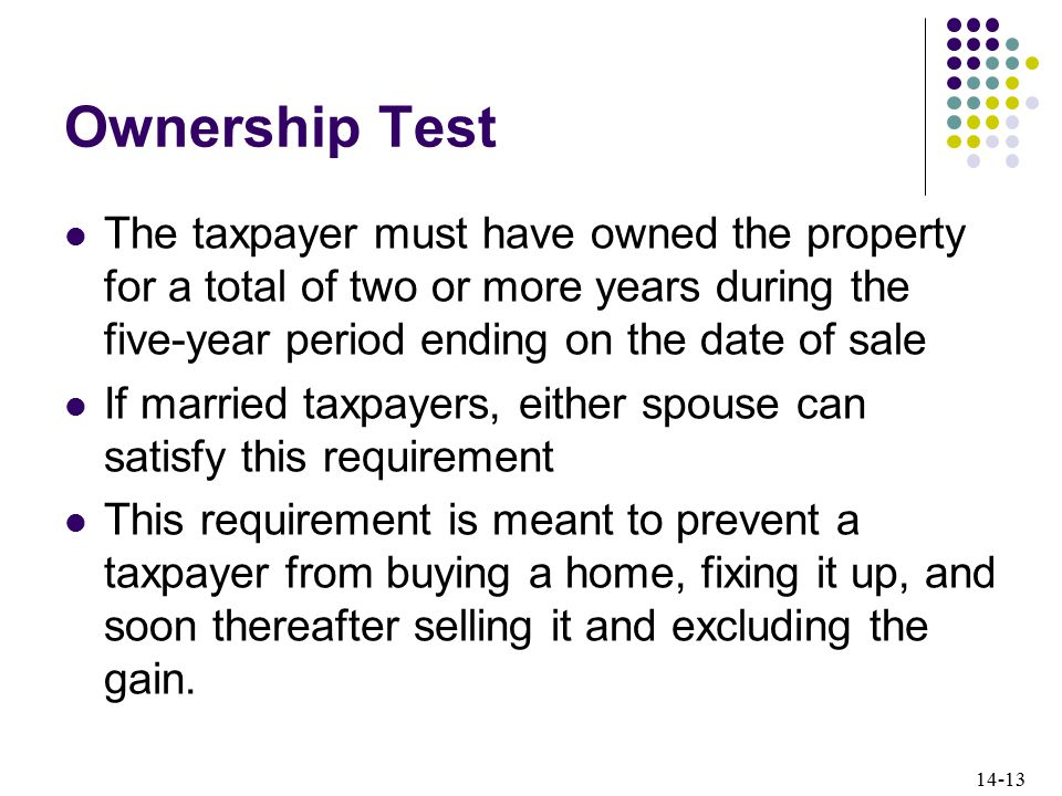 14-13 Ownership Test The taxpayer must have owned the property for a total of two or more years during the five-year period ending on the date of sale If married taxpayers, either spouse can satisfy this requirement This requirement is meant to prevent a taxpayer from buying a home, fixing it up, and soon thereafter selling it and excluding the gain.