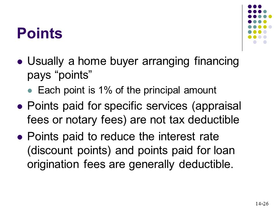 14-26 Points Usually a home buyer arranging financing pays points Each point is 1% of the principal amount Points paid for specific services (appraisal fees or notary fees) are not tax deductible Points paid to reduce the interest rate (discount points) and points paid for loan origination fees are generally deductible.