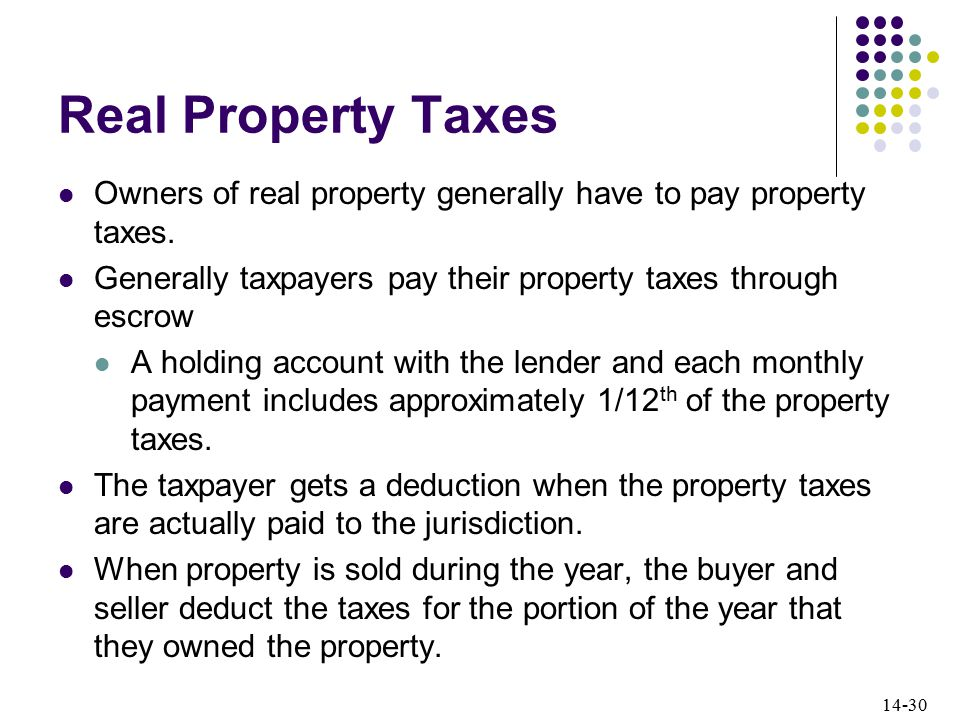 14-30 Real Property Taxes Owners of real property generally have to pay property taxes.