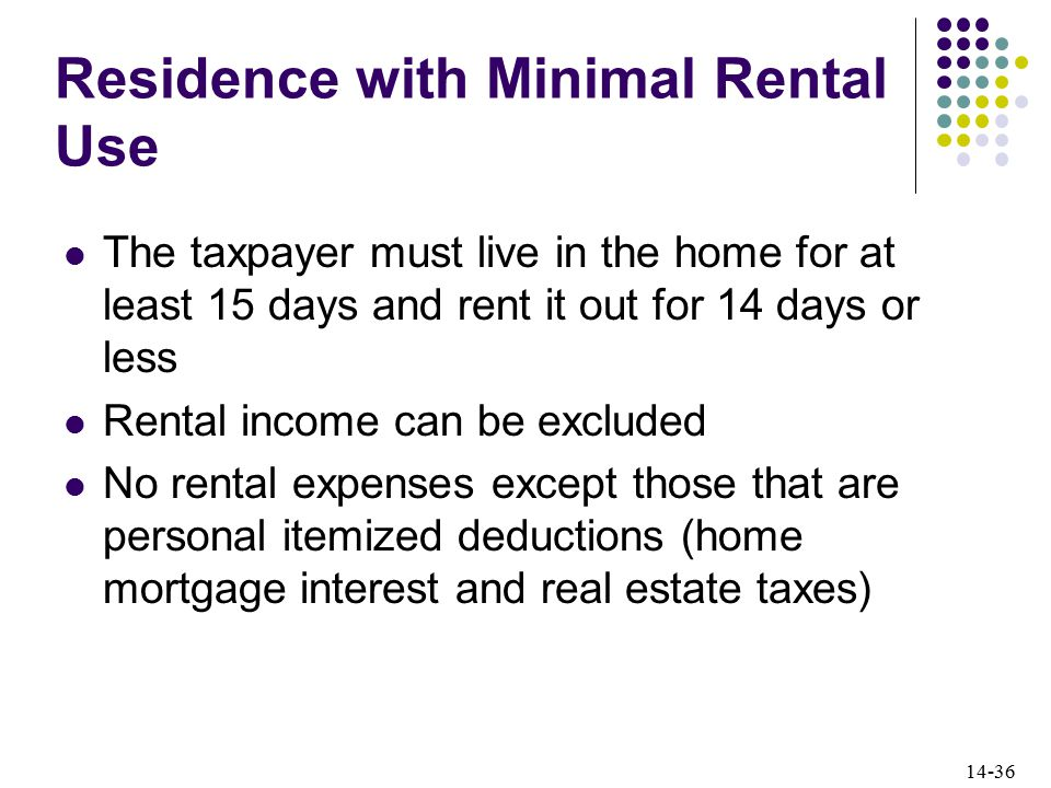 14-36 Residence with Minimal Rental Use The taxpayer must live in the home for at least 15 days and rent it out for 14 days or less Rental income can be excluded No rental expenses except those that are personal itemized deductions (home mortgage interest and real estate taxes)