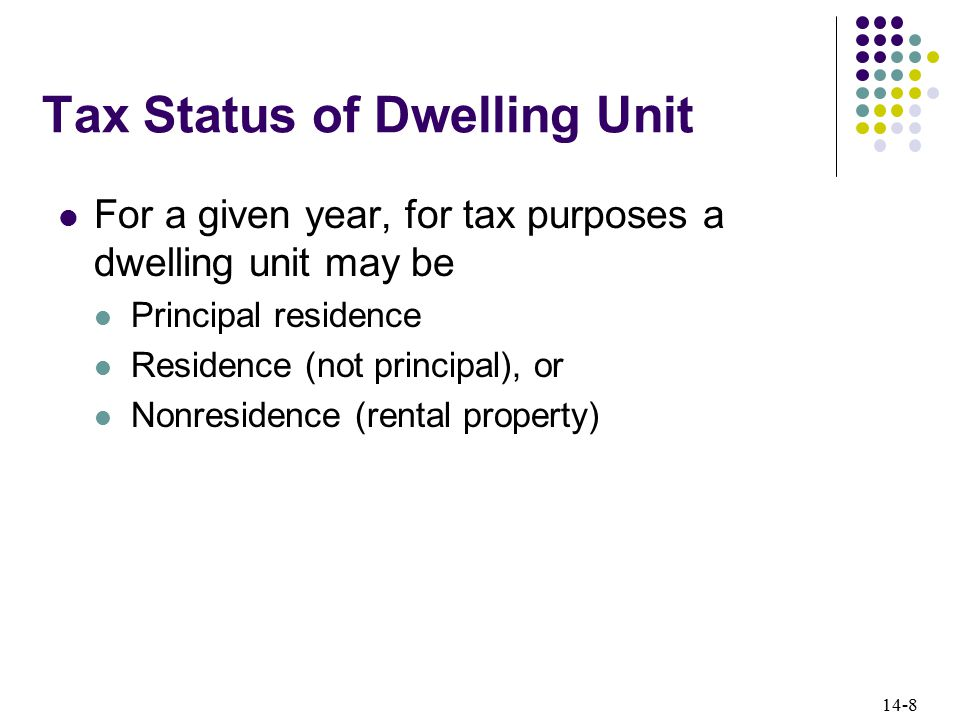 14-8 Tax Status of Dwelling Unit For a given year, for tax purposes a dwelling unit may be Principal residence Residence (not principal), or Nonresidence (rental property)