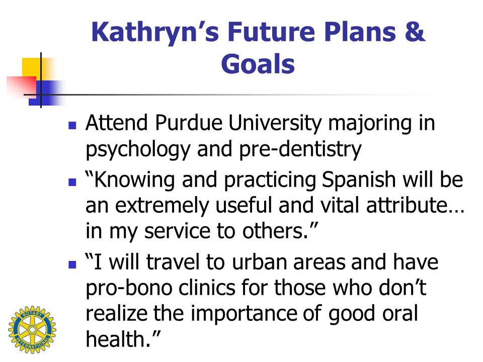 Kathryn's Future Plans & Goals Attend Purdue University majoring in psychology and pre-dentistry Knowing and practicing Spanish will be an extremely useful and vital attribute… in my service to others. I will travel to urban areas and have pro-bono clinics for those who don't realize the importance of good oral health.