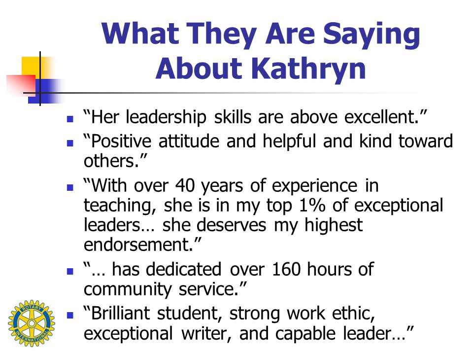 What They Are Saying About Kathryn Her leadership skills are above excellent. Positive attitude and helpful and kind toward others. With over 40 years of experience in teaching, she is in my top 1% of exceptional leaders… she deserves my highest endorsement. … has dedicated over 160 hours of community service. Brilliant student, strong work ethic, exceptional writer, and capable leader…