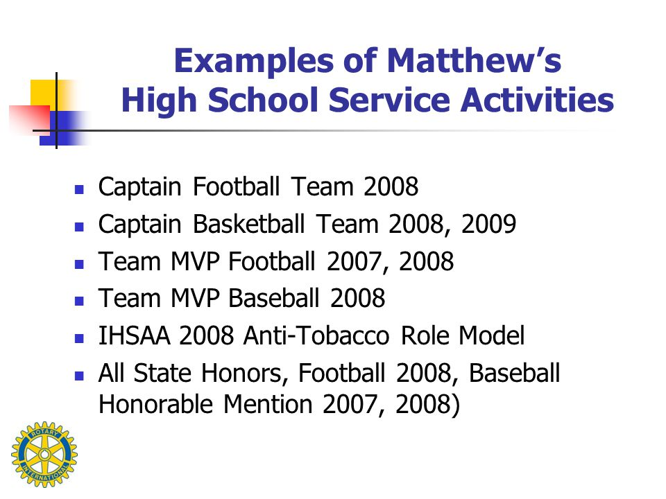 Examples of Matthew's High School Service Activities Captain Football Team 2008 Captain Basketball Team 2008, 2009 Team MVP Football 2007, 2008 Team MVP Baseball 2008 IHSAA 2008 Anti-Tobacco Role Model All State Honors, Football 2008, Baseball Honorable Mention 2007, 2008)
