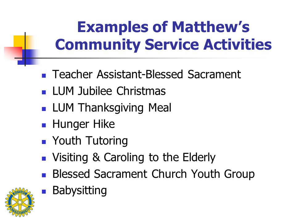Examples of Matthew's Community Service Activities Teacher Assistant-Blessed Sacrament LUM Jubilee Christmas LUM Thanksgiving Meal Hunger Hike Youth Tutoring Visiting & Caroling to the Elderly Blessed Sacrament Church Youth Group Babysitting