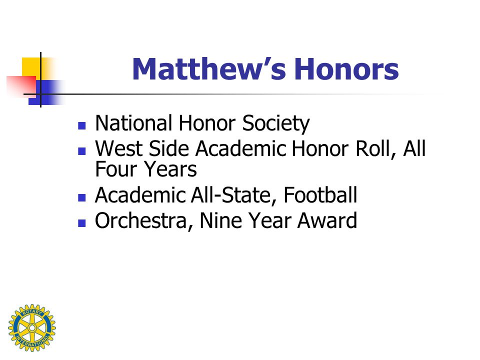 Matthew's Honors National Honor Society West Side Academic Honor Roll, All Four Years Academic All-State, Football Orchestra, Nine Year Award