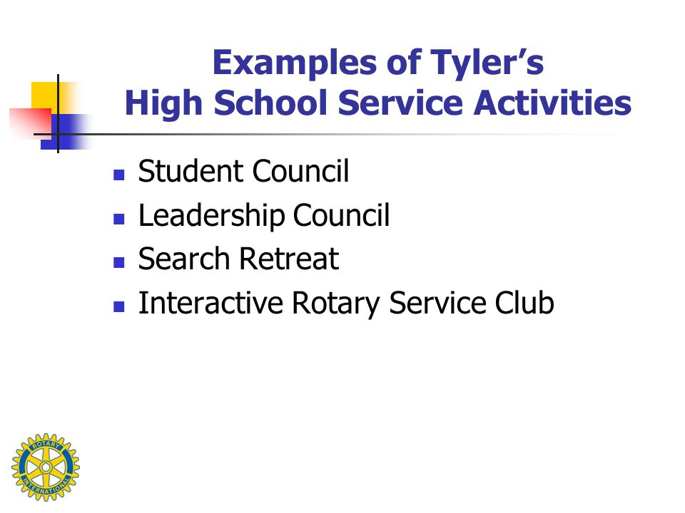 Examples of Tyler's High School Service Activities Student Council Leadership Council Search Retreat Interactive Rotary Service Club