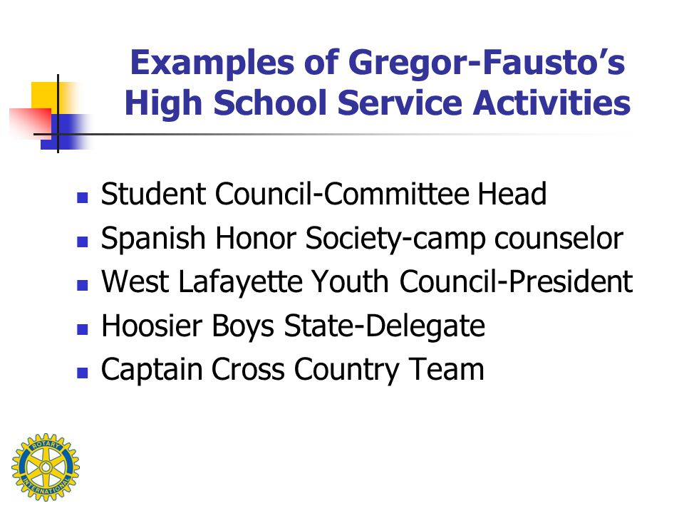 Examples of Gregor-Fausto's High School Service Activities Student Council-Committee Head Spanish Honor Society-camp counselor West Lafayette Youth Co