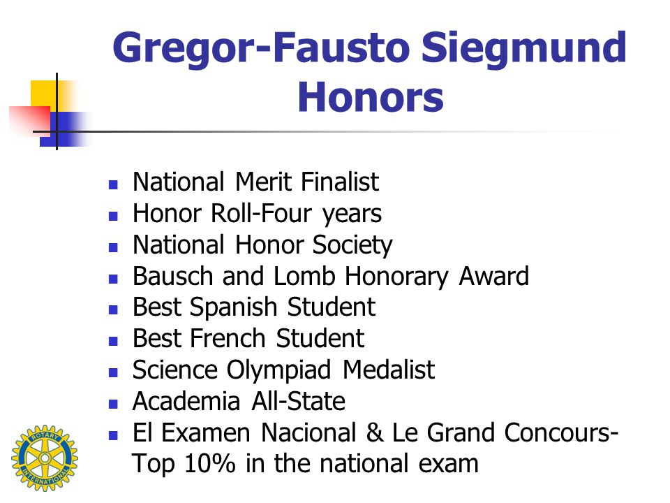 Gregor-Fausto Siegmund Honors National Merit Finalist Honor Roll-Four years National Honor Society Bausch and Lomb Honorary Award Best Spanish Student