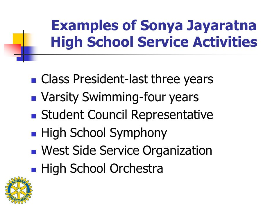 Examples of Sonya Jayaratna High School Service Activities Class President-last three years Varsity Swimming-four years Student Council Representative High School Symphony West Side Service Organization High School Orchestra