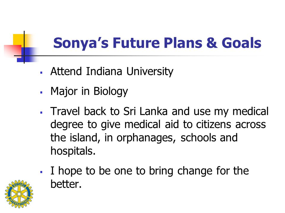 Sonya's Future Plans & Goals  Attend Indiana University  Major in Biology  Travel back to Sri Lanka and use my medical degree to give medical aid to citizens across the island, in orphanages, schools and hospitals.