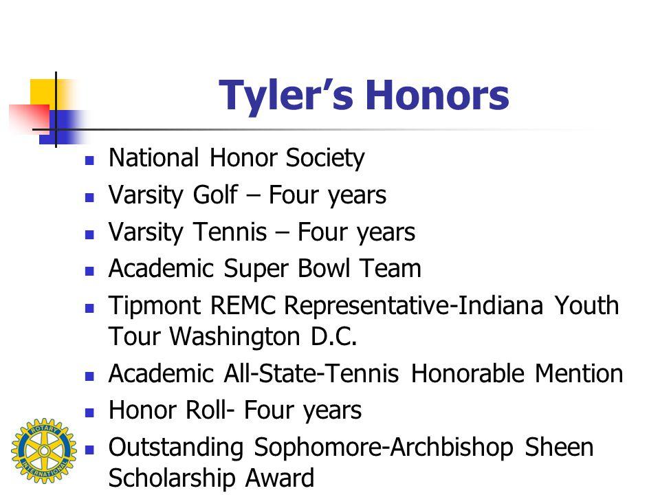 Tyler's Honors National Honor Society Varsity Golf – Four years Varsity Tennis – Four years Academic Super Bowl Team Tipmont REMC Representative-Indiana Youth Tour Washington D.C.
