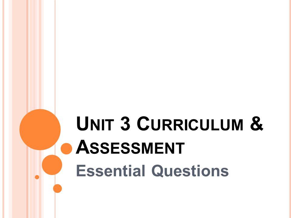 U NIT 3 C URRICULUM & A SSESSMENT Essential Questions