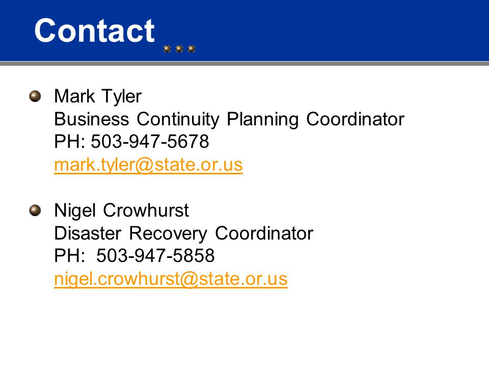 Contact Mark Tyler Business Continuity Planning Coordinator PH: 503-947-5678 mark.tyler@state.or.us Nigel Crowhurst Disaster Recovery Coordinator PH: 503-947-5858 nigel.crowhurst@state.or.us