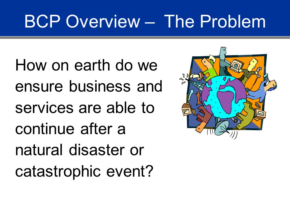 BCP Overview – The Problem How on earth do we ensure business and services are able to continue after a natural disaster or catastrophic event