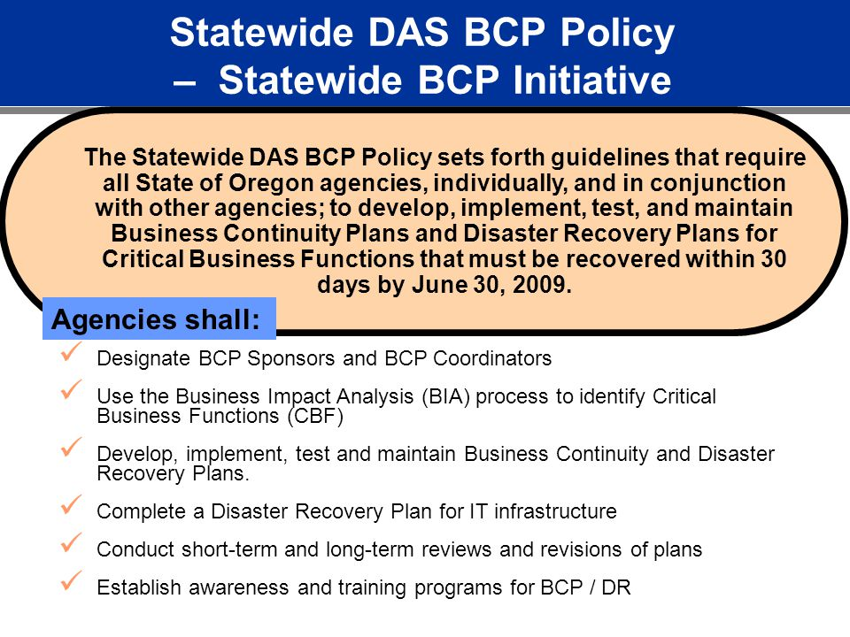 Statewide DAS BCP Policy – Statewide BCP Initiative The Statewide DAS BCP Policy sets forth guidelines that require all State of Oregon agencies, individually, and in conjunction with other agencies; to develop, implement, test, and maintain Business Continuity Plans and Disaster Recovery Plans for Critical Business Functions that must be recovered within 30 days by June 30, 2009.
