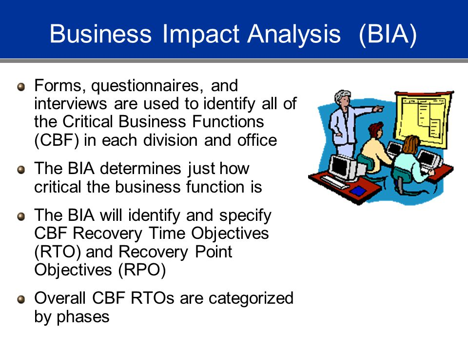 Business Impact Analysis (BIA) Forms, questionnaires, and interviews are used to identify all of the Critical Business Functions (CBF) in each division and office The BIA determines just how critical the business function is The BIA will identify and specify CBF Recovery Time Objectives (RTO) and Recovery Point Objectives (RPO) Overall CBF RTOs are categorized by phases