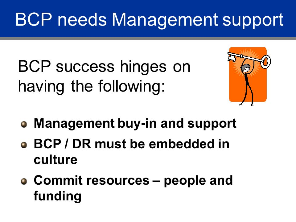 BCP needs Management support BCP success hinges on having the following: Management buy-in and support BCP / DR must be embedded in culture Commit resources – people and funding