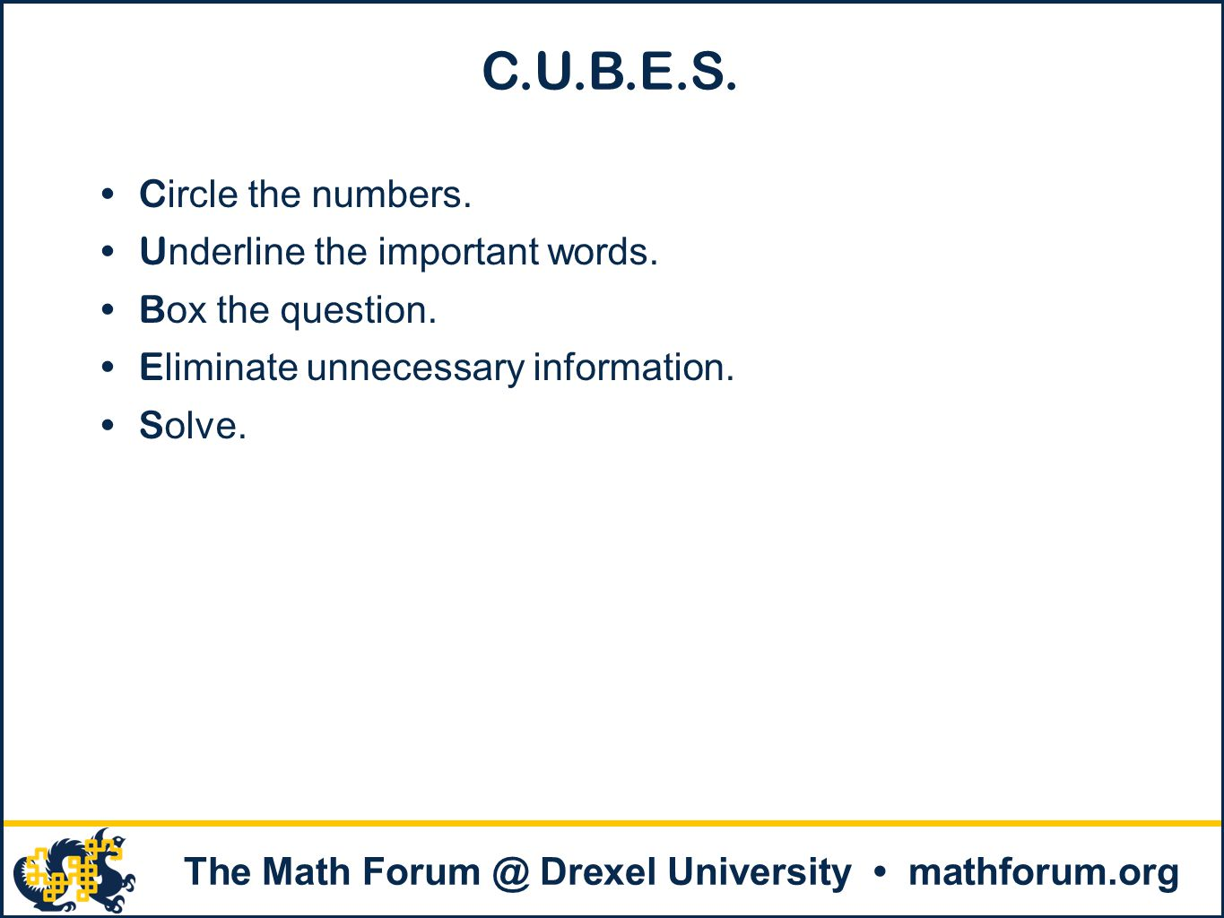 . The Math Forum @ Drexel University mathforum.org C.U.B.E.S. C ircle the numbers. U nderline the important words. B ox the question. E liminate unnec