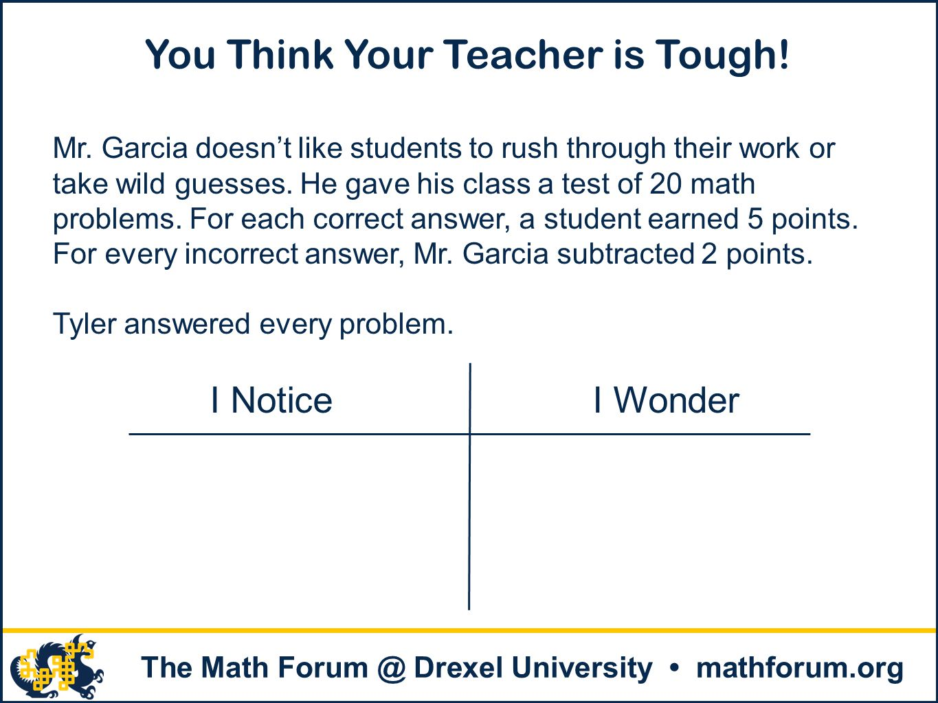. The Math Forum @ Drexel University mathforum.org You Think Your Teacher is Tough! Mr. Garcia doesn't like students to rush through their work or tak
