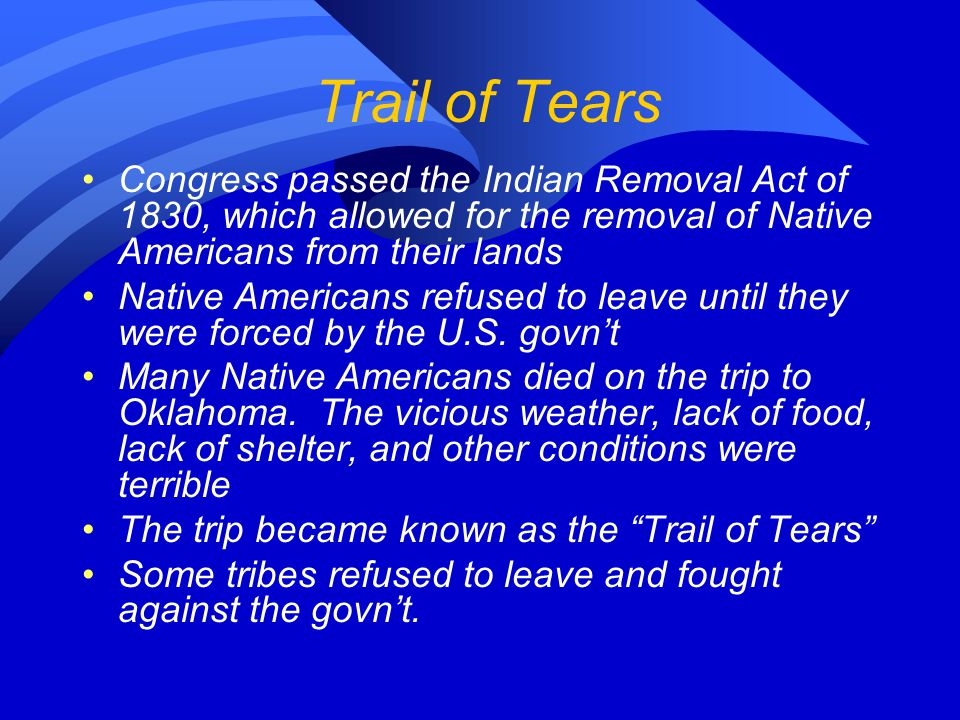 Trail of Tears Congress passed the Indian Removal Act of 1830, which allowed for the removal of Native Americans from their lands Native Americans refused to leave until they were forced by the U.S.