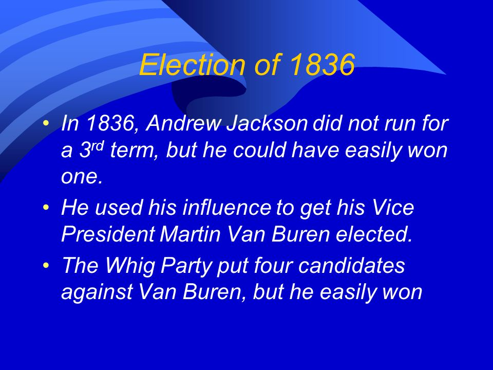 Election of 1836 In 1836, Andrew Jackson did not run for a 3 rd term, but he could have easily won one.