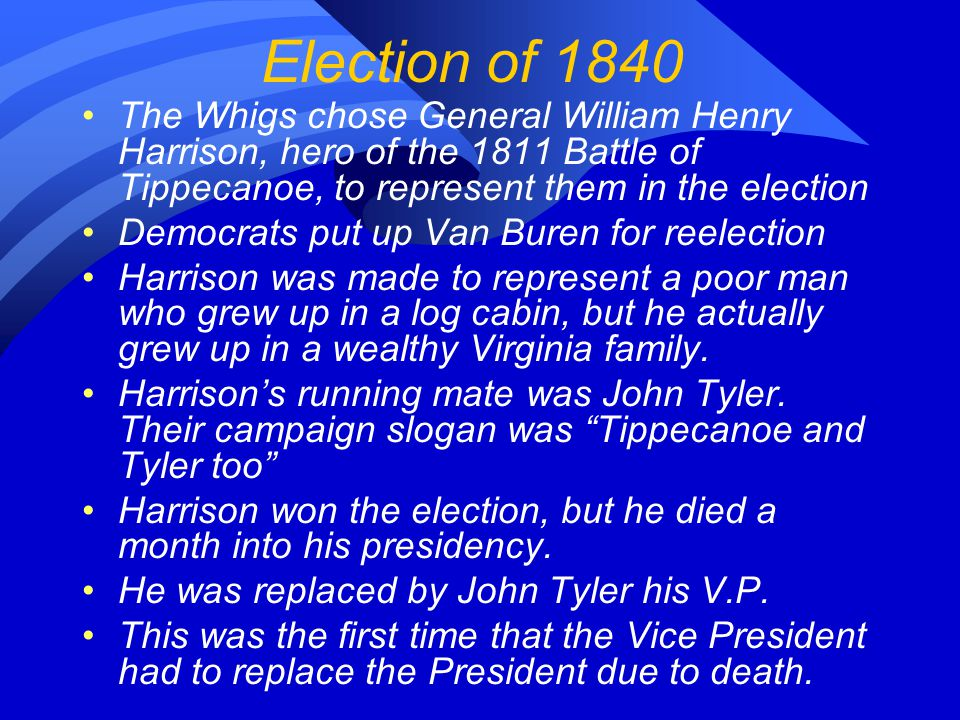 Election of 1840 The Whigs chose General William Henry Harrison, hero of the 1811 Battle of Tippecanoe, to represent them in the election Democrats put up Van Buren for reelection Harrison was made to represent a poor man who grew up in a log cabin, but he actually grew up in a wealthy Virginia family.