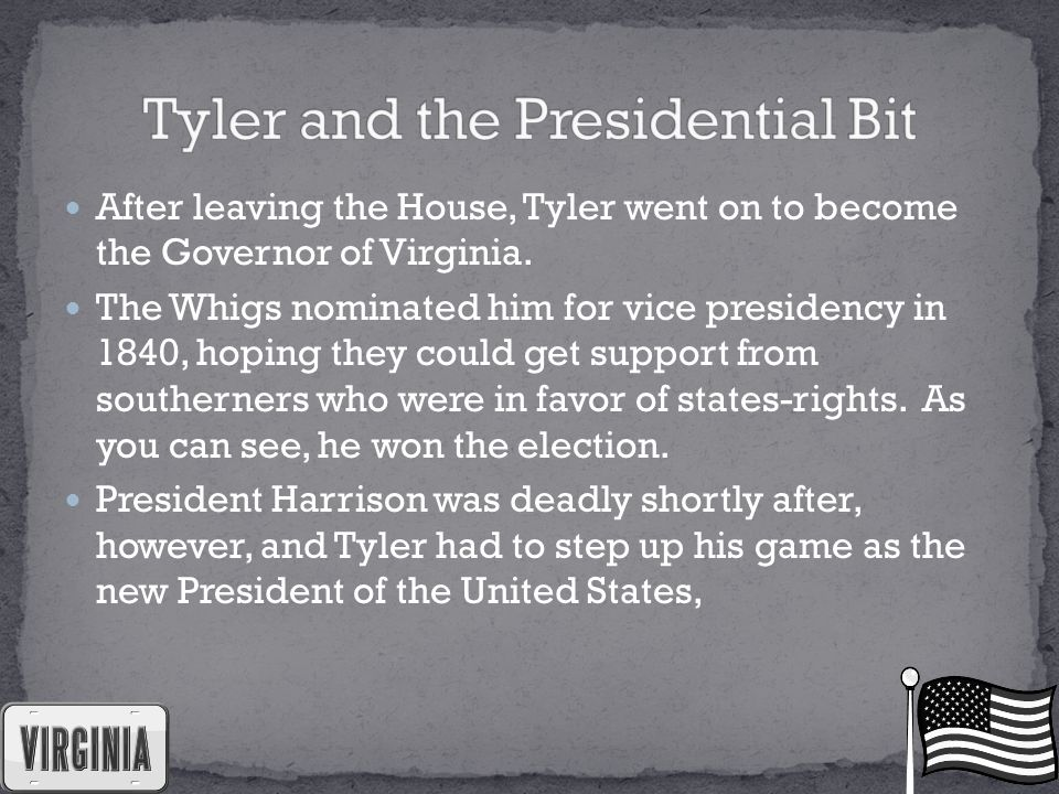 After leaving the House, Tyler went on to become the Governor of Virginia. The Whigs nominated him for vice presidency in 1840, hoping they could get