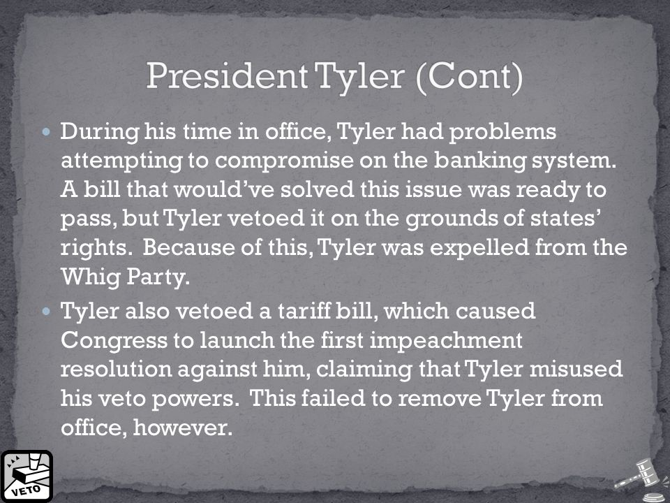 During his time in office, Tyler had problems attempting to compromise on the banking system. A bill that would've solved this issue was ready to pass