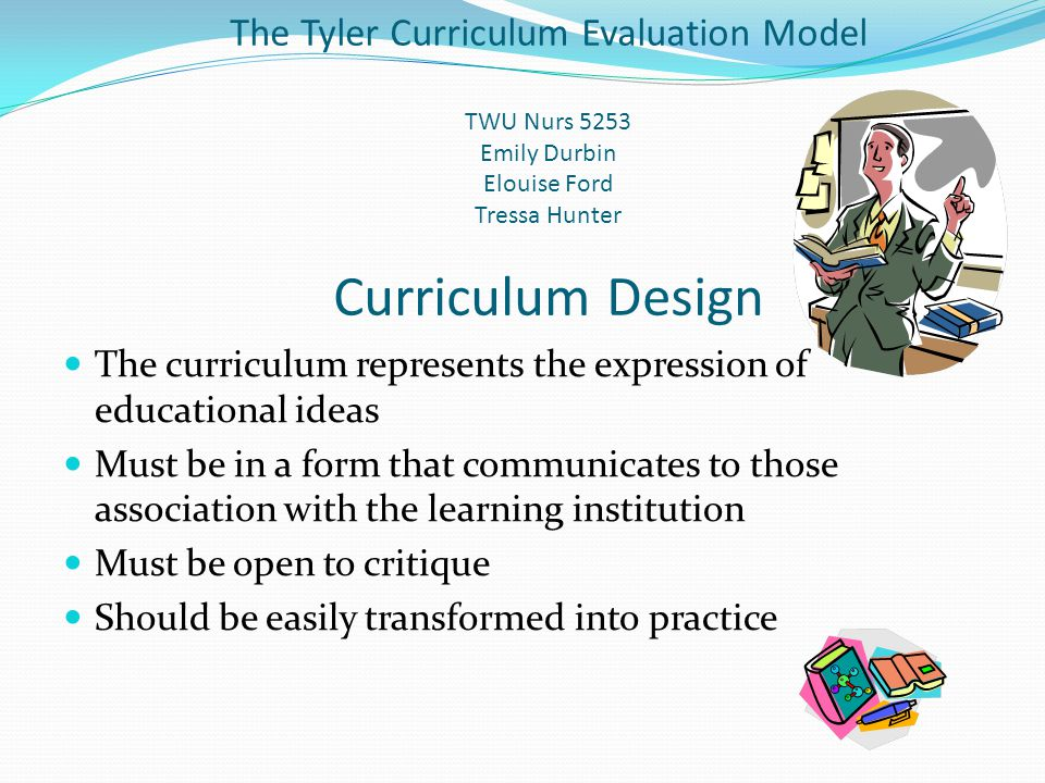 Curriculum Design cont'd Exist on three levels What is planned for the student What is delivered to the student What the student experiences Based on values and beliefs that students should know May be contested and/or problematic
