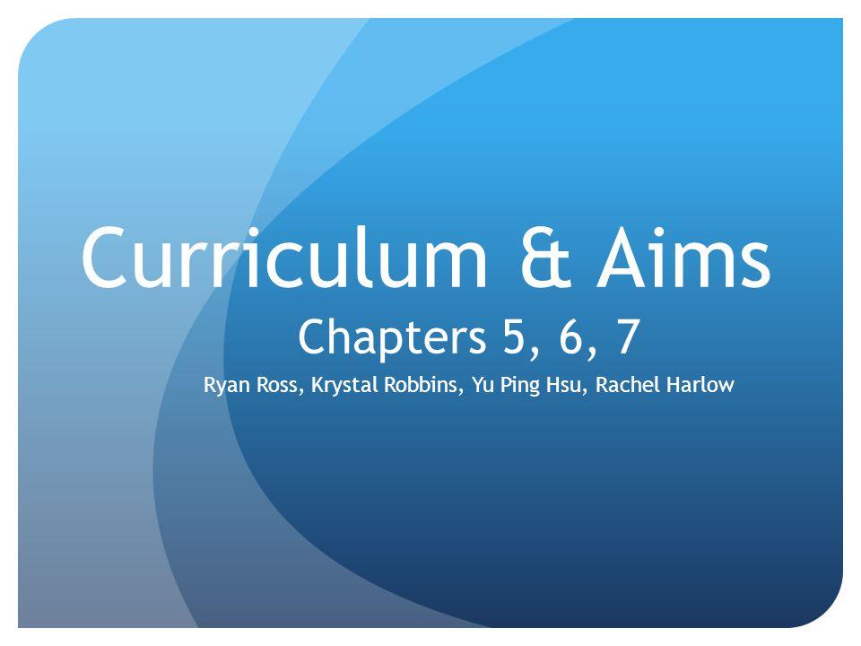 Curriculum & Aims Chapters 5, 6, 7 Ryan Ross, Krystal Robbins, Yu Ping Hsu, Rachel Harlow