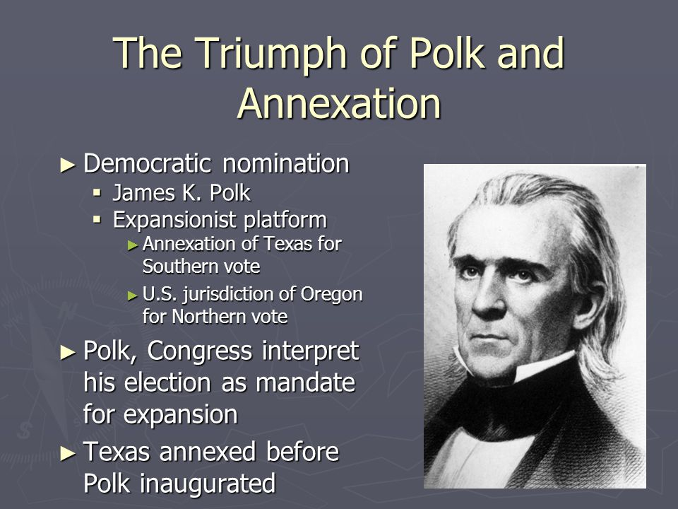 The Triumph of Polk and Annexation ► Democratic nomination  James K. Polk  Expansionist platform ► Annexation of Texas for Southern vote ► U.S. juri
