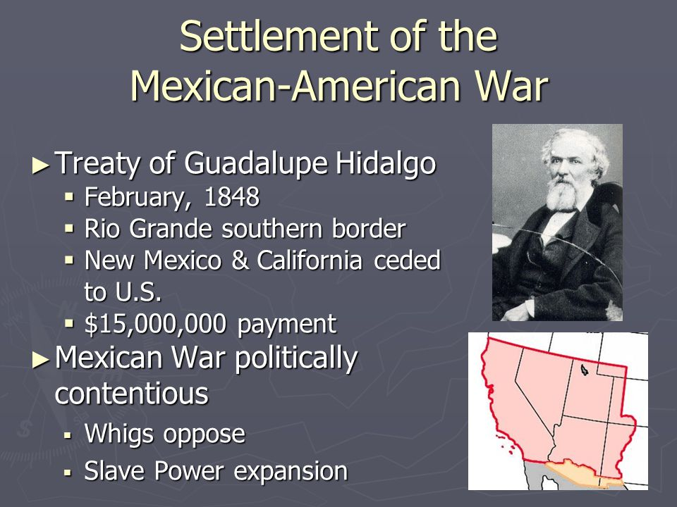 Settlement of the Mexican-American War ► Treaty of Guadalupe Hidalgo  February, 1848  Rio Grande southern border  New Mexico & California ceded to