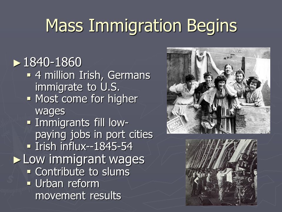 Mass Immigration Begins ► 1840-1860  4 million Irish, Germans immigrate to U.S.  Most come for higher wages  Immigrants fill low- paying jobs in po