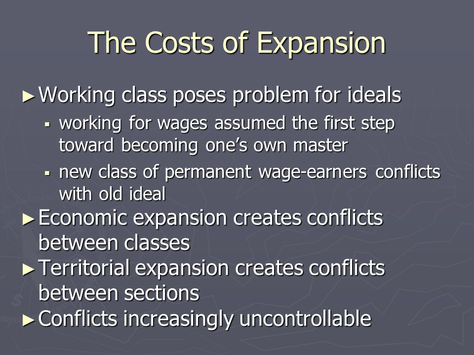 The Costs of Expansion ► Working class poses problem for ideals  working for wages assumed the first step toward becoming one's own master  new clas