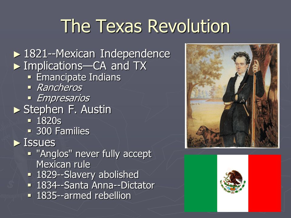 The Texas Revolution ► 1821--Mexican Independence ► Implications—CA and TX  Emancipate Indians  Rancheros  Empresarios ► Stephen F. Austin  1820s