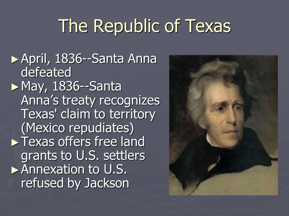 The Republic of Texas ► April, 1836--Santa Anna defeated ► May, 1836--Santa Anna's treaty recognizes Texas' claim to territory (Mexico repudiates) ► T