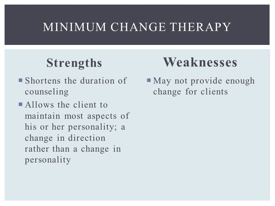 Strengths  Shortens the duration of counseling  Allows the client to maintain most aspects of his or her personality; a change in direction rather than a change in personality Weaknesses  May not provide enough change for clients MINIMUM CHANGE THERAPY