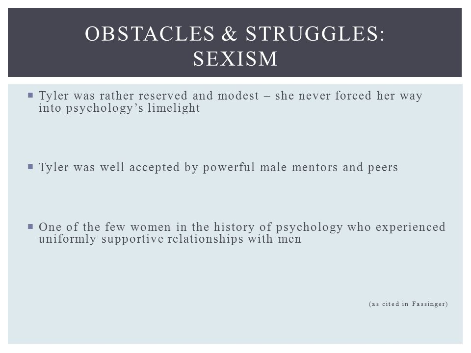  Tyler was rather reserved and modest – she never forced her way into psychology's limelight  Tyler was well accepted by powerful male mentors and peers  One of the few women in the history of psychology who experienced uniformly supportive relationships with men (as cited in Fassinger) OBSTACLES & STRUGGLES: SEXISM